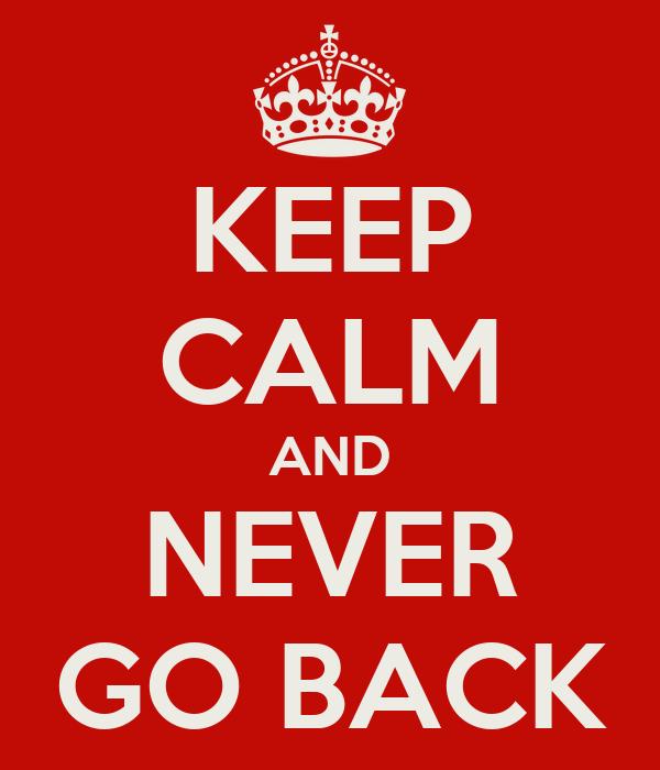KEEP CALM AND NEVER GO BACK