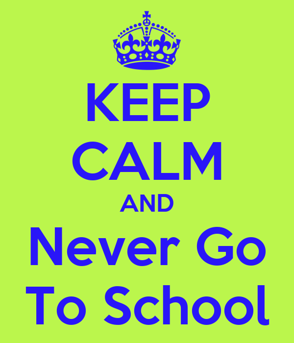 KEEP CALM AND Never Go To School