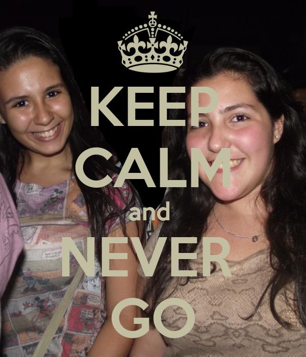 KEEP CALM and  NEVER  GO