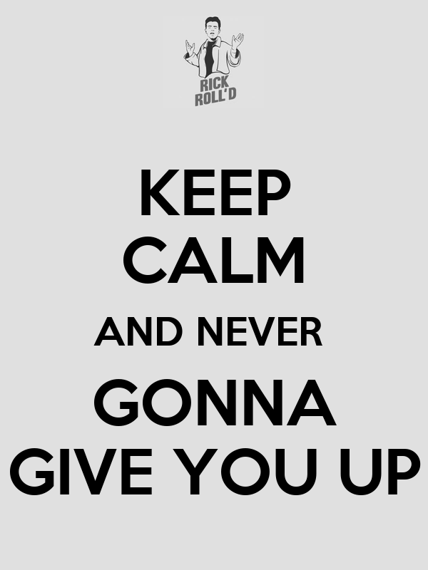 KEEP CALM AND NEVER  GONNA GIVE YOU UP