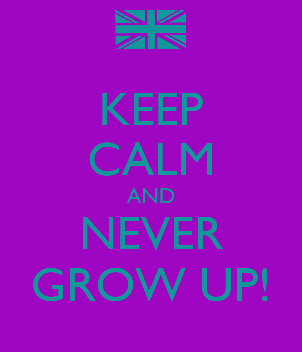 KEEP CALM AND NEVER GROW UP!