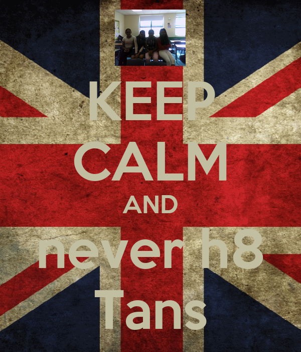 KEEP CALM AND never h8 Tans