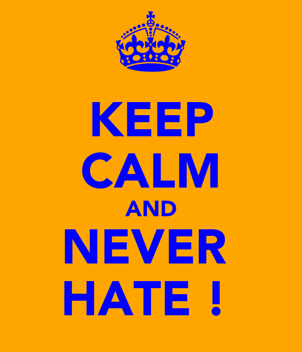 KEEP CALM AND NEVER  HATE !