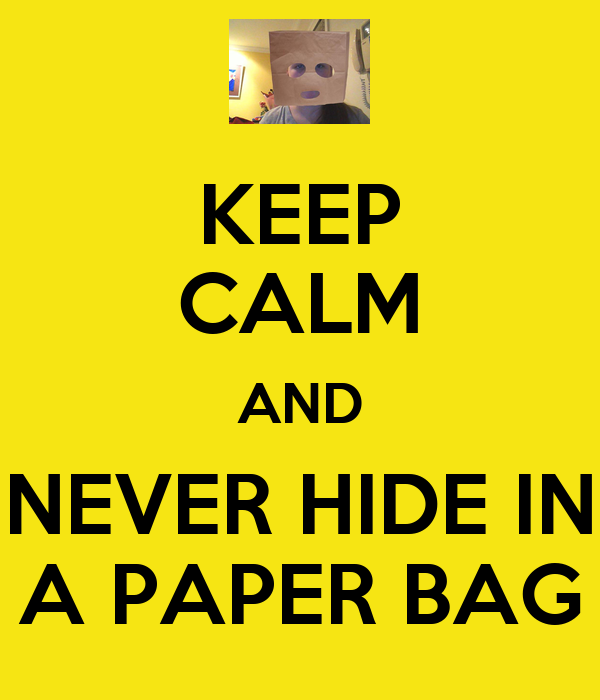 KEEP CALM AND NEVER HIDE IN A PAPER BAG
