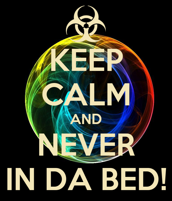 KEEP CALM AND NEVER IN DA BED!