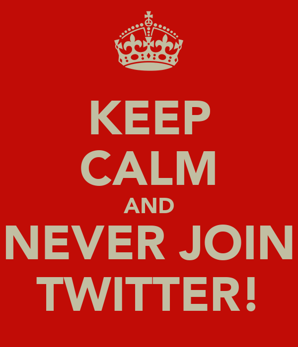 KEEP CALM AND NEVER JOIN TWITTER!