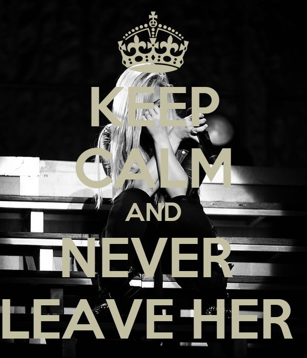 KEEP CALM AND NEVER  LEAVE HER