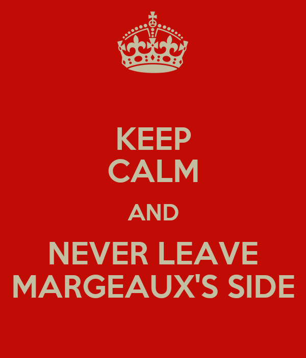 KEEP CALM AND NEVER LEAVE MARGEAUX'S SIDE