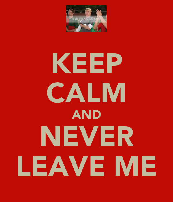 KEEP CALM AND NEVER LEAVE ME