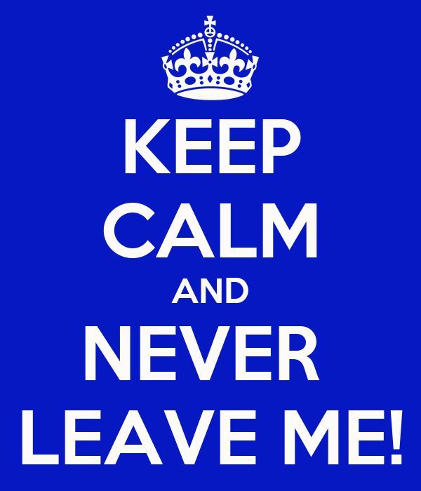 KEEP CALM AND NEVER  LEAVE ME!