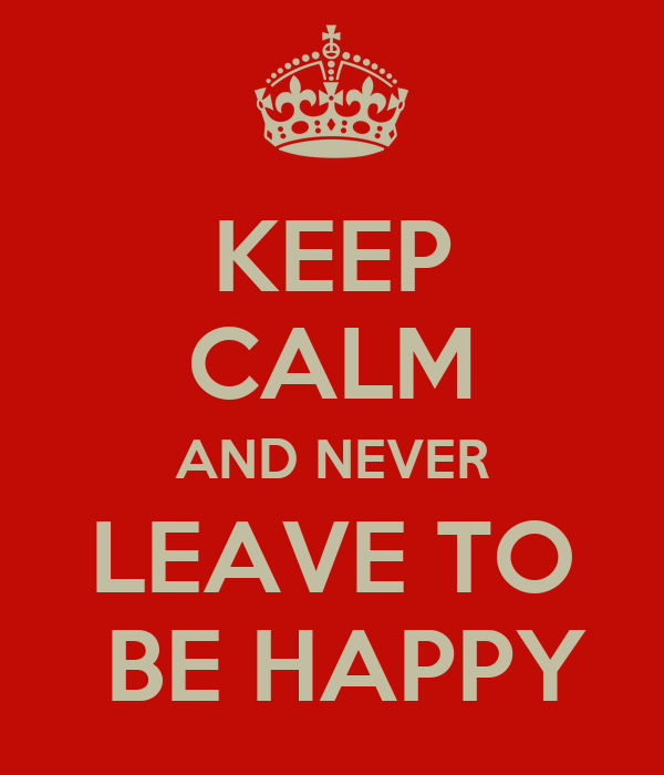 KEEP CALM AND NEVER LEAVE TO  BE HAPPY