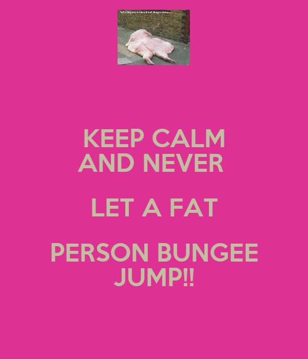 KEEP CALM AND NEVER  LET A FAT PERSON BUNGEE JUMP!!