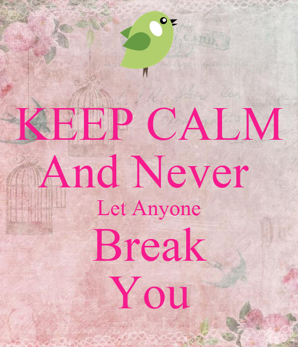 KEEP CALM And Never  Let Anyone Break You