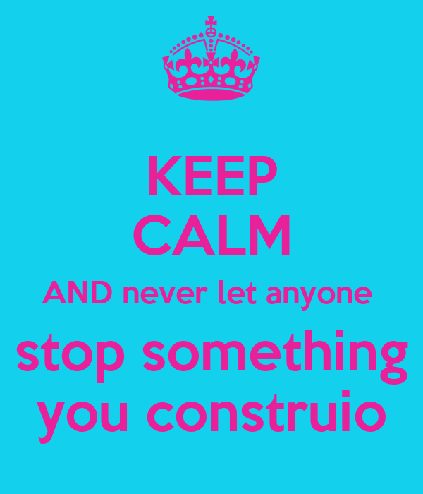 KEEP CALM AND never let anyone  stop something you construio