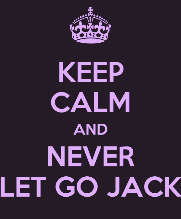 KEEP CALM AND NEVER LET GO JACK