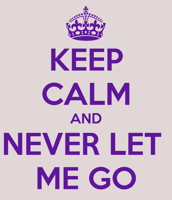 KEEP CALM AND NEVER LET  ME GO