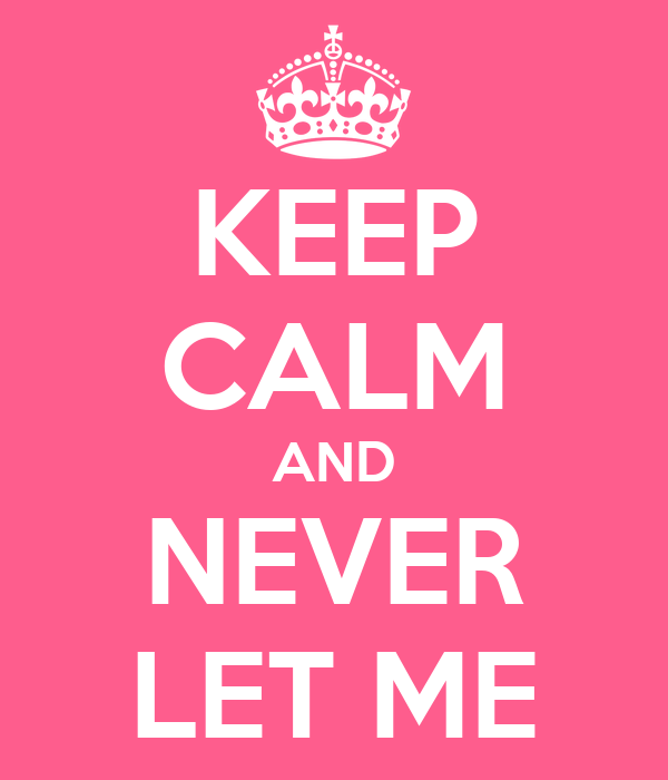 KEEP CALM AND NEVER LET ME