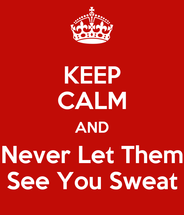 KEEP CALM AND Never Let Them See You Sweat