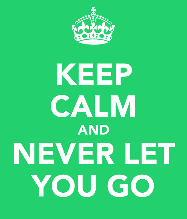 KEEP CALM AND NEVER LET YOU GO