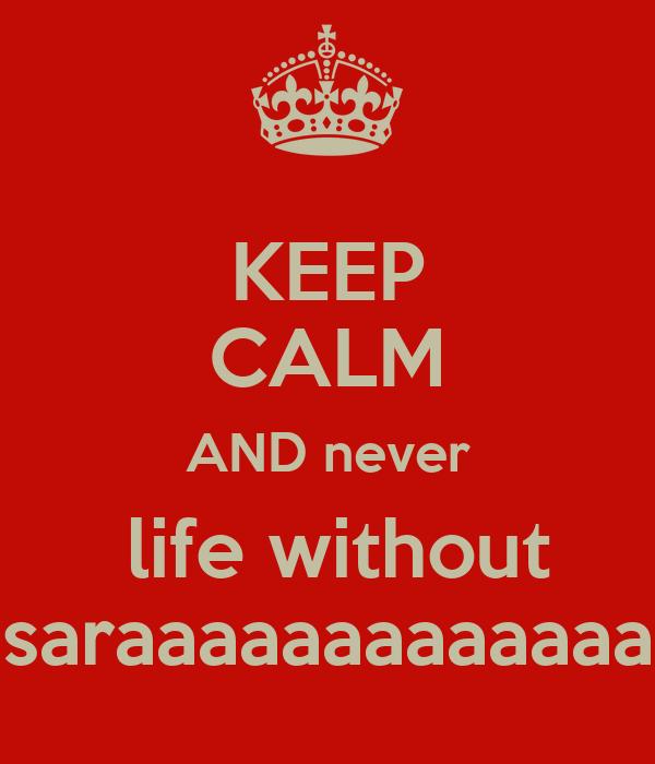 KEEP CALM AND never  life without saraaaaaaaaaaaaa