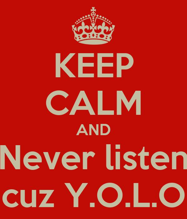 KEEP CALM AND Never listen cuz Y.O.L.O