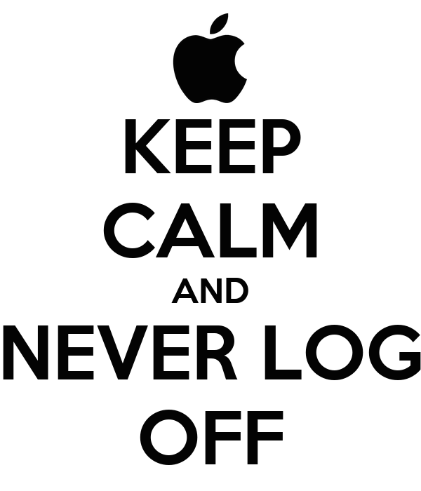KEEP CALM AND NEVER LOG OFF