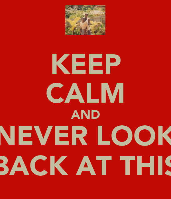 KEEP CALM AND NEVER LOOK BACK AT THIS