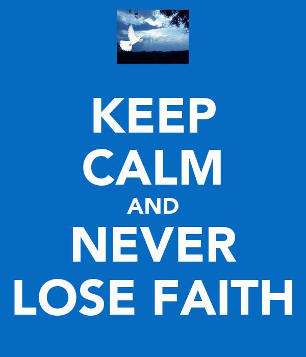 KEEP CALM AND NEVER LOSE FAITH