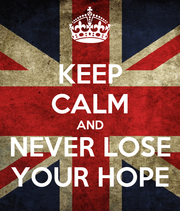 KEEP CALM AND NEVER LOSE YOUR HOPE