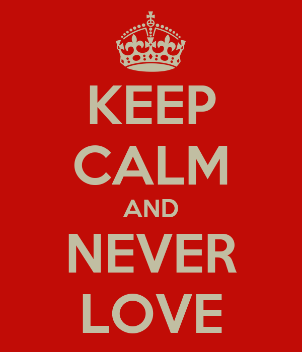 KEEP CALM AND NEVER LOVE
