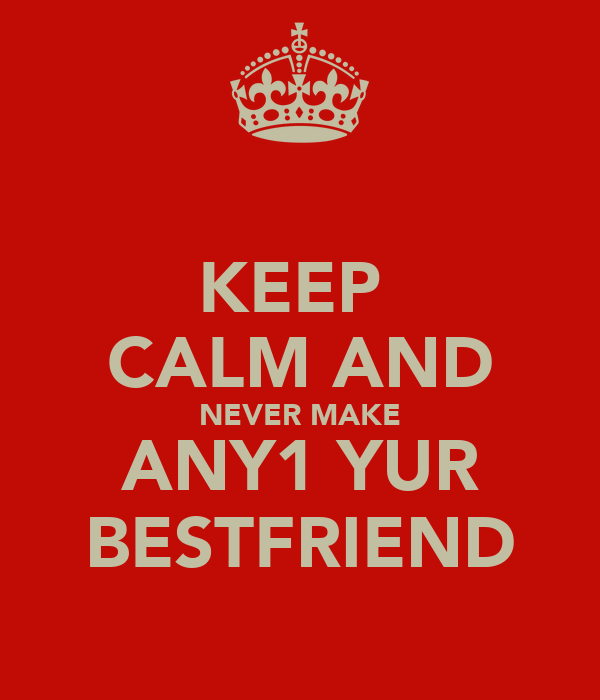 KEEP  CALM AND NEVER MAKE ANY1 YUR BESTFRIEND