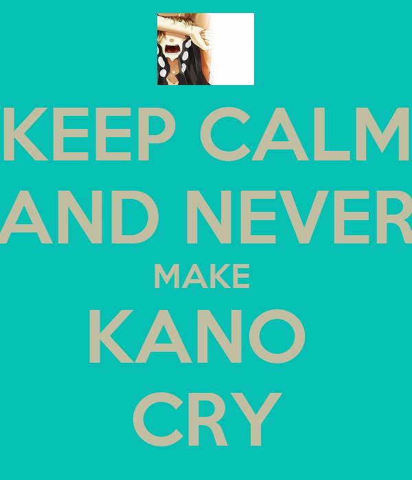 KEEP CALM AND NEVER MAKE  KANO  CRY