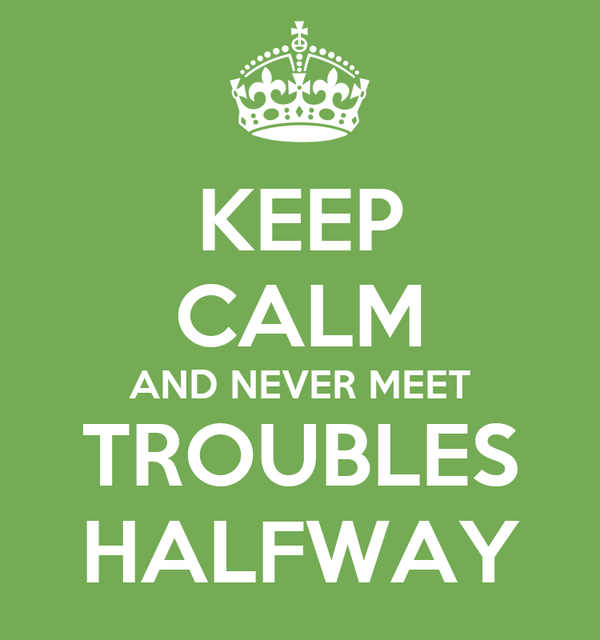 KEEP CALM AND NEVER MEET TROUBLES HALFWAY
