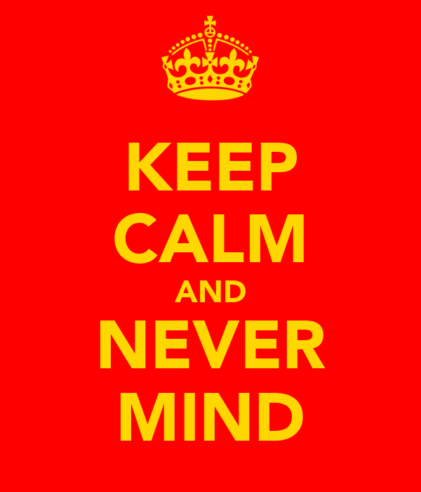 KEEP CALM AND NEVER MIND