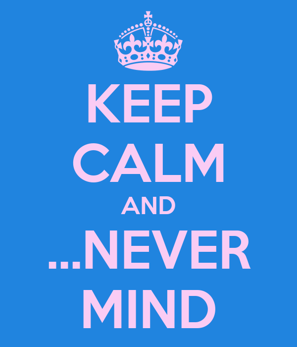 KEEP CALM AND ...NEVER MIND