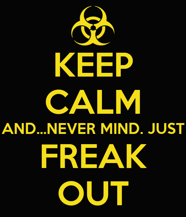 KEEP CALM AND...NEVER MIND. JUST FREAK OUT