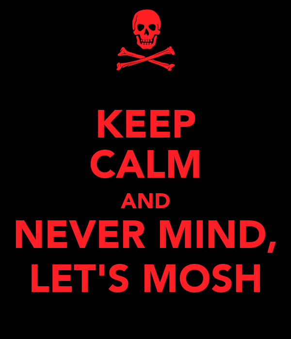 KEEP CALM AND NEVER MIND, LET'S MOSH