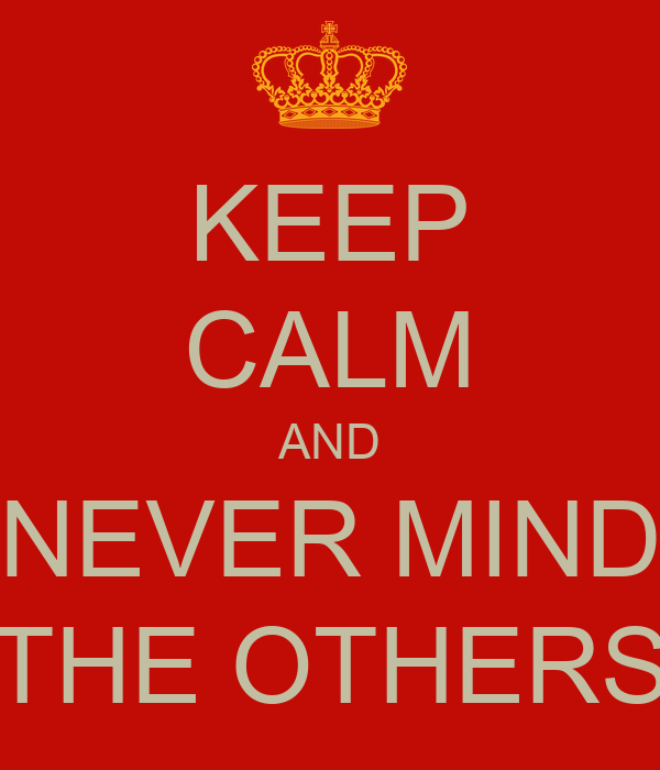 KEEP CALM AND NEVER MIND THE OTHERS