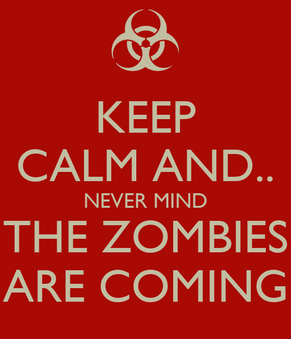 KEEP CALM AND.. NEVER MIND THE ZOMBIES ARE COMING
