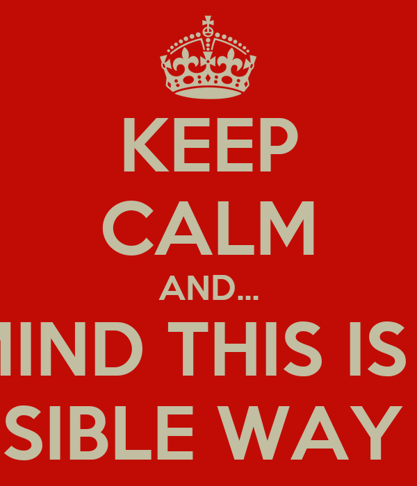 KEEP CALM AND... NEVER MIND THIS IS TUMBLR AND THERE IS NO POSSIBLE WAY YOU CAN KEEP CALM