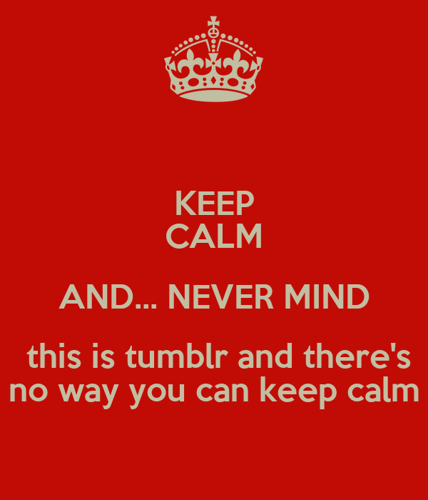 KEEP CALM AND... NEVER MIND  this is tumblr and there's no way you can keep calm