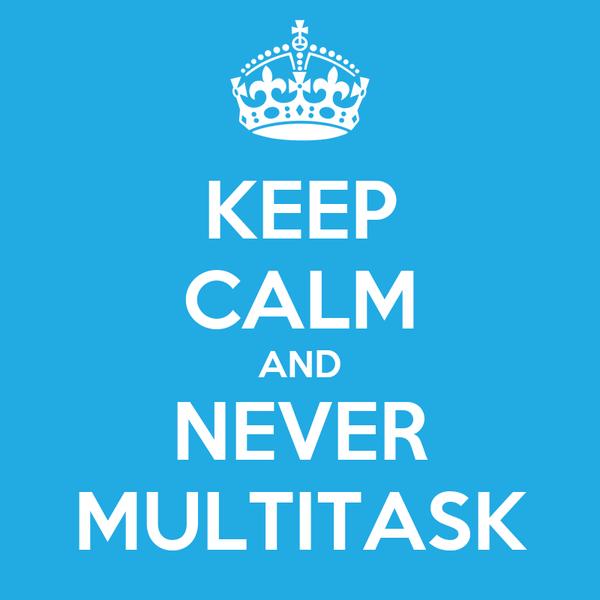 KEEP CALM AND NEVER MULTITASK