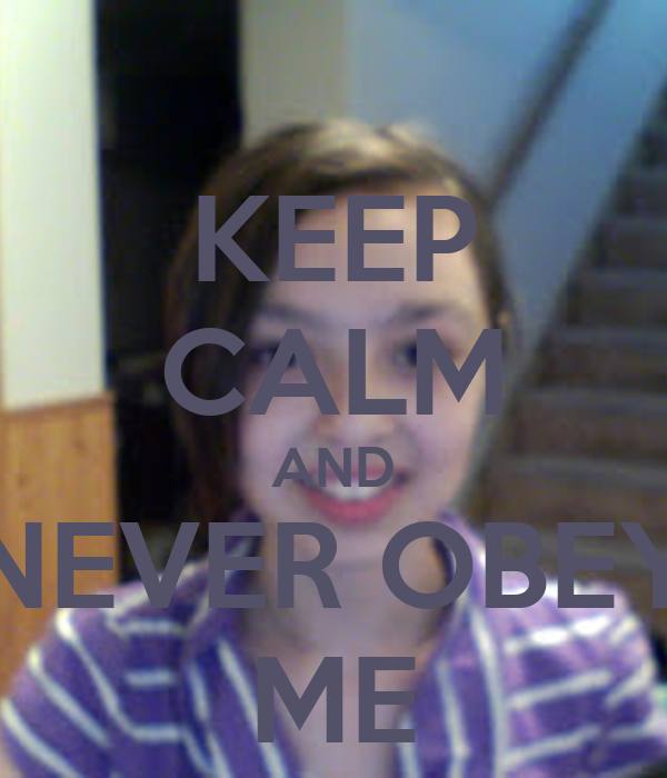 KEEP CALM AND NEVER OBEY ME