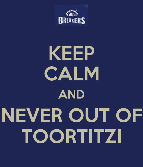 KEEP CALM AND NEVER OUT OF TOORTITZI