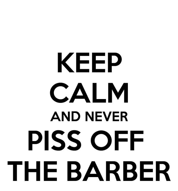 KEEP CALM AND NEVER PISS OFF  THE BARBER