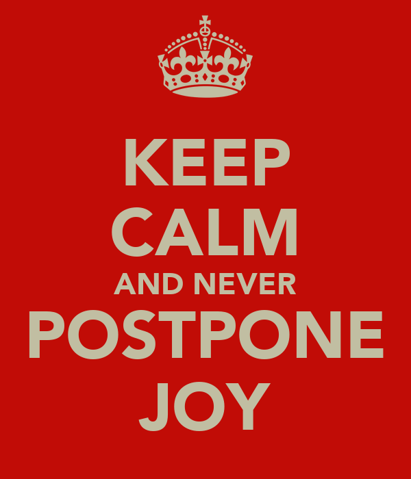 KEEP CALM AND NEVER POSTPONE JOY