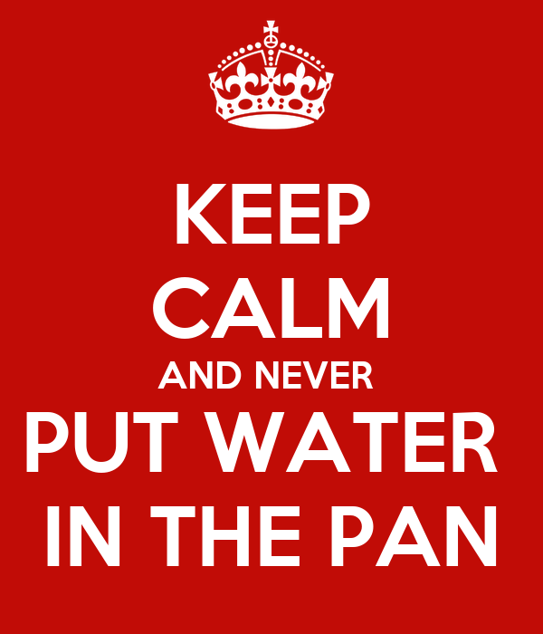 KEEP CALM AND NEVER  PUT WATER  IN THE PAN