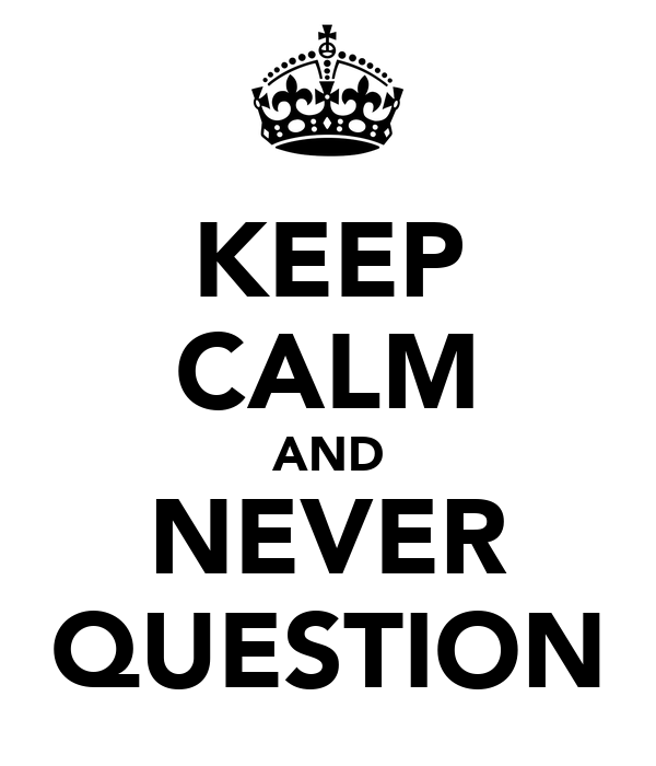 KEEP CALM AND NEVER QUESTION