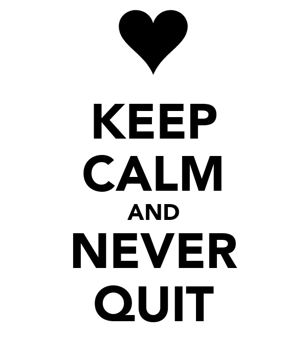KEEP CALM AND NEVER QUIT