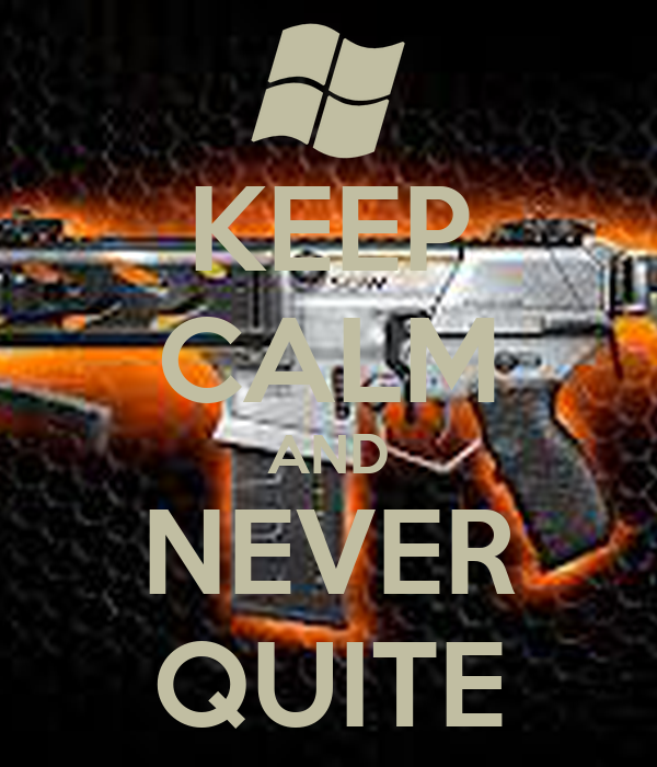 KEEP CALM AND NEVER QUITE